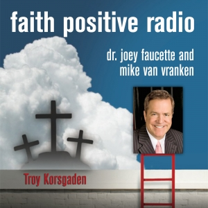 Faith Positive Radio: Troy Korsgaden
