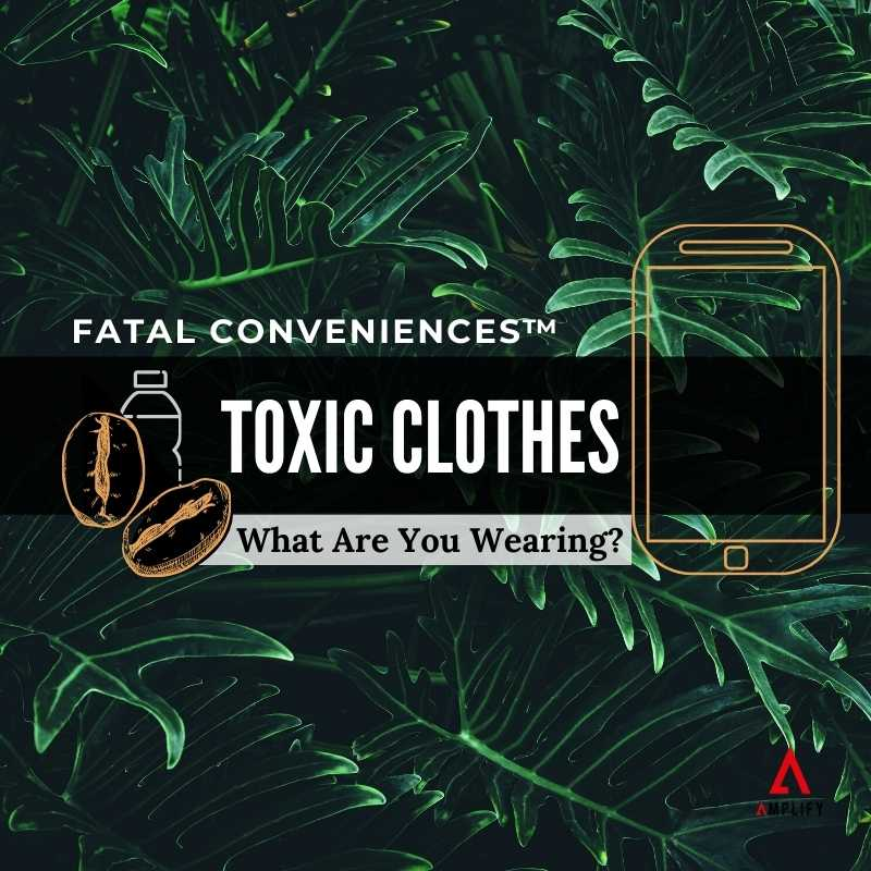 #37 Fatal Conveniences™: Toxic Clothes: What Are You Wearing?