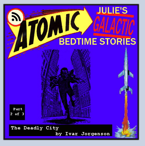 Atomic Julie's Galactic Bedtime Stories #13 - The Deadly City, part 2 of 3