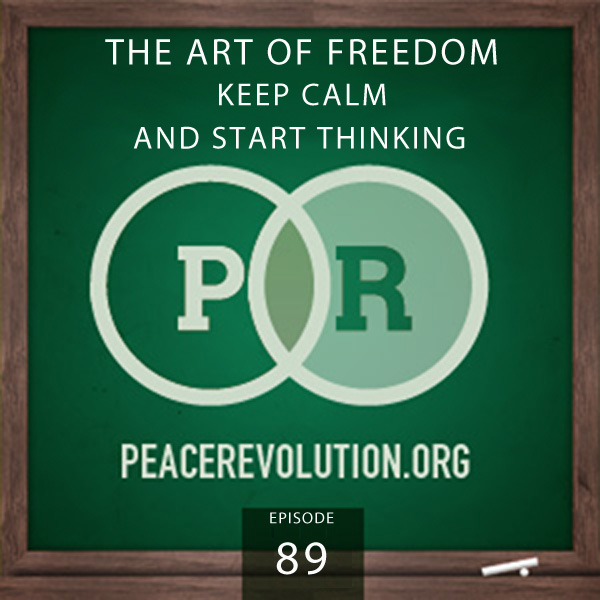 Peace Revolution episode 089: The Art of Freedom / Keep Calm & Start Thinking