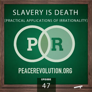 Peace Revolution episode 047: Slavery is Death / Practical Applications of Irrationality