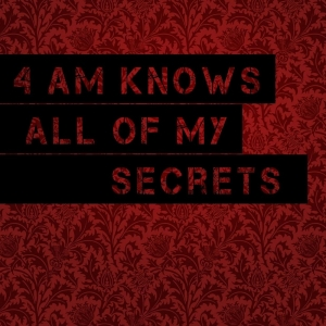 4 am knows all of my secrets
