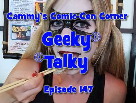 Cammy's Comic-Con Corner - Geeky Talky - Episode 147