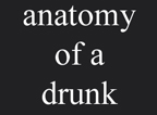anatomy of a drunk