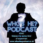 Who's He? Podcast #240 Makes me some kind of superman
