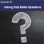Artwork for #99 – Asking Kids Better Questions