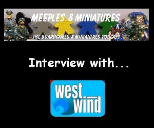 Meeples & Miniatures Episode 20 - Interview with West Wind Productions