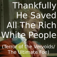 Thankfully He Saved All the Rich White People (Terror of the Vervoids/The Ultimate Foe)