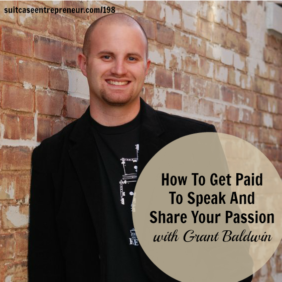[198] How To Get Paid To Speak And Share Your Passion with Grant Baldwin