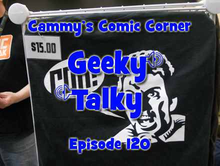 Cammy's Comic Corner - Geeky Talky - Episode 120