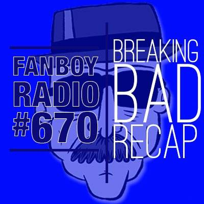 Fanboy Radio #670 - Breaking Bad Recap