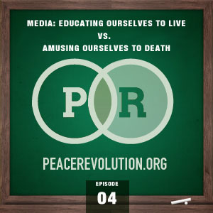 Peace Revolution episode 004: Exploring Media / Educating Ourselves to Live vs. Amusing Ourselves to Death