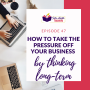 Artwork for How To Take The Pressure Off Your Business By Thinking Long-Term