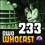 DWO WhoCast - #233 - Doctor Who Podcast