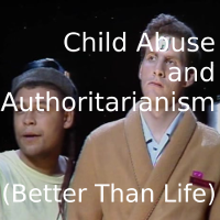 Child Abuse and Authoritarianism (RD: Better Than Life)