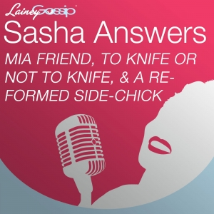 Sasha Answers: An MIA Friend, To Knife or Not to Knife, and a Reformed Side-Chick