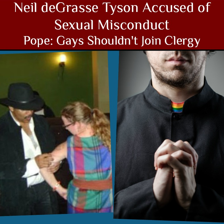 Neil deGrasse Tyson Accused of Sexual Misconduct 😞 Pope: Gays Shouldn't Join Clergy 👬