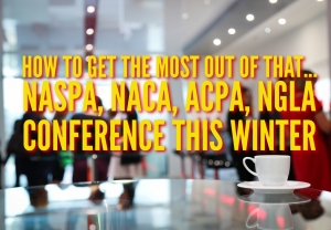 Episode 147: How To Get The Most Out Of That... NASPA, NACA, ACPA, NGLA Conference This Winter