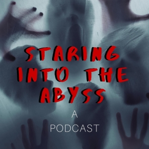 Staring Into the Abyss: A Podcast