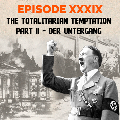 Episode 39 - The Totalitarian Temptation – Part II - Der Untergang