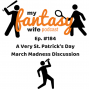 Artwork for My Fantasy Wife Ep. #184 A Very St. Patty's Day March Madness Discussion