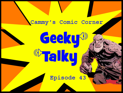 Cammy's Comic Corner - Geeky Talky - Episode 43