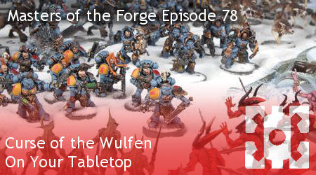 Masters of the Forge Episode 078 –  Curse of the Wulfen on Your Tabletop