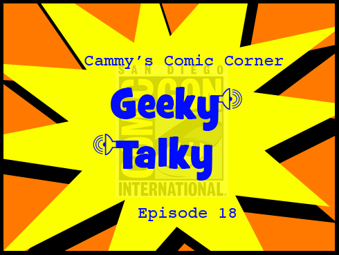 Cammy's Comic Corner - Geeky Talky - Episode 18