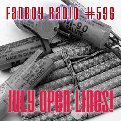 Fanboy Radio #596 - July Open Lines