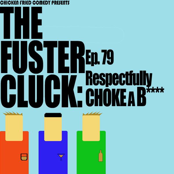 The Fustercluck Ep 79: Respectfully Choke A B****