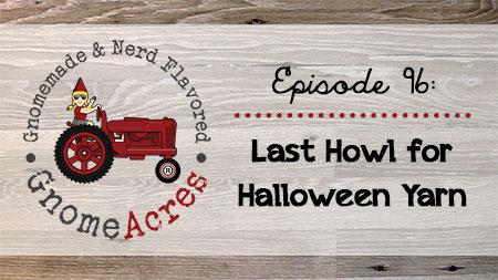 Last Howl for Halloween Yarn (Episode #96)