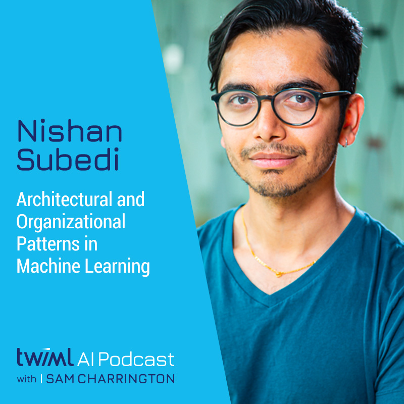 Architectural and Organizational Patterns in Machine Learning with Nishan Subedi - #462