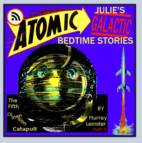 Atomic Julie's Galactic Bedtime Stories #23 - The Fifth Dimension Catapult, part 5