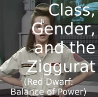 Class, Gender, and the Ziggurat (Red Dwarf: Balance of Power)