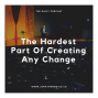 Artwork for The Hardest Part Of Creating Any Change