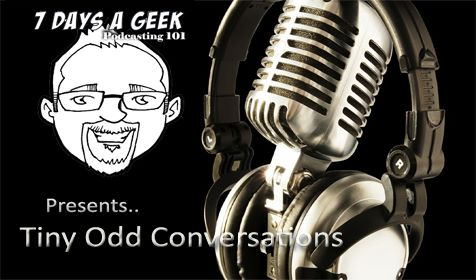 7 Days a Geek Presents: Podcasting 101 w Tiny Odd Conversations