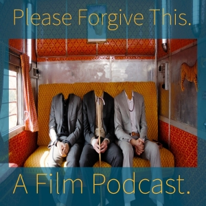 Please Forgive This. A Film Podcast. About Films.