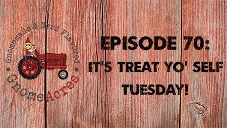 It's Treat Yo' Self Tuesday! (Episode #70)