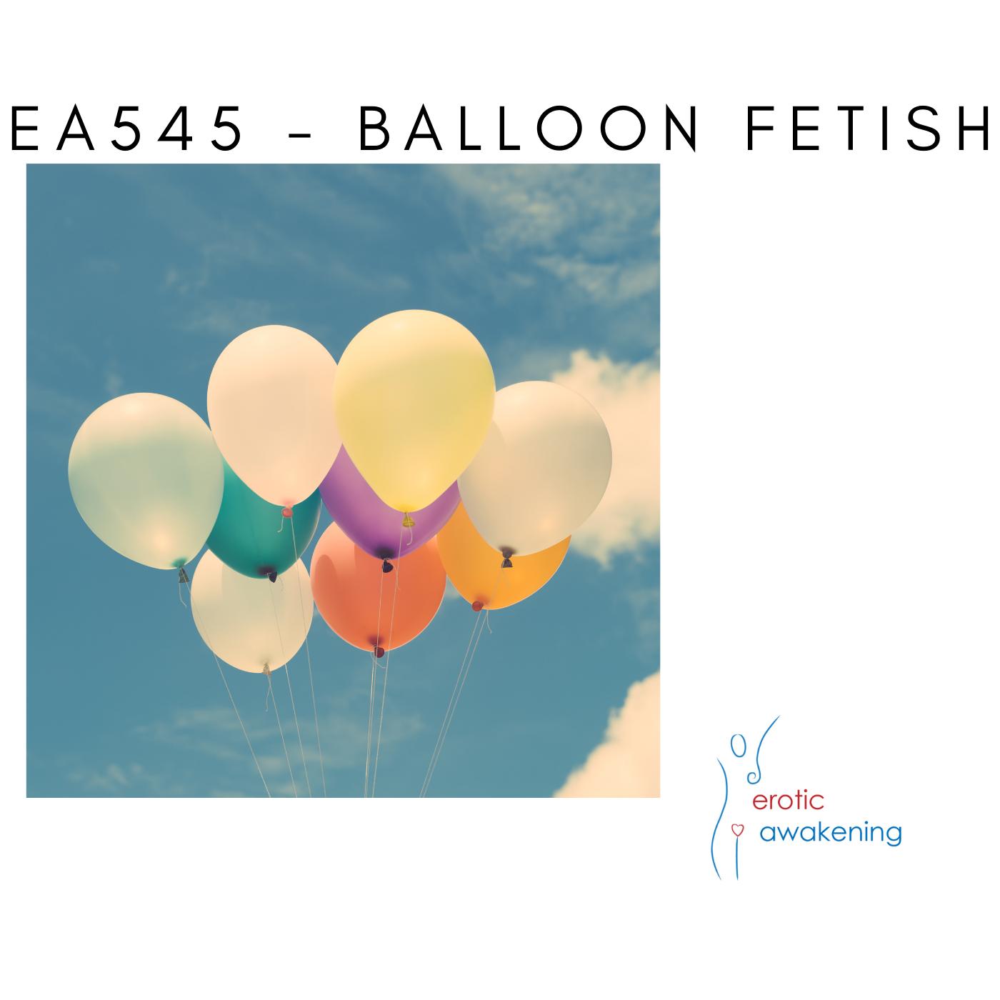 Erotic Awakening Podcast - EA545 - Balloon Fetish