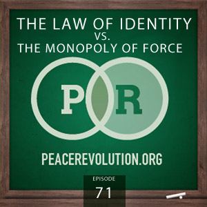 Peace Revolution episode 071: The Law of Identity vs. the Monopoly of Force