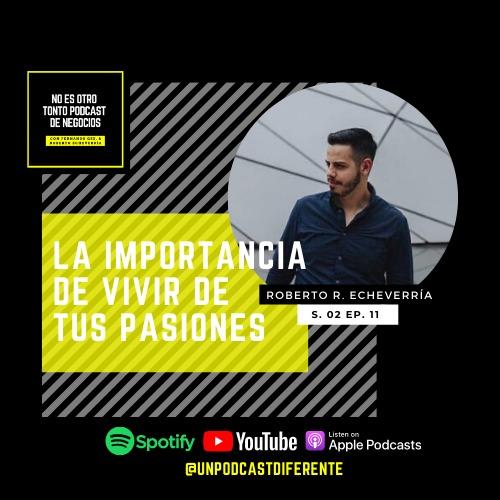 011 | La importancia de vivir de tus pasiones | Roberto R. Echeverría