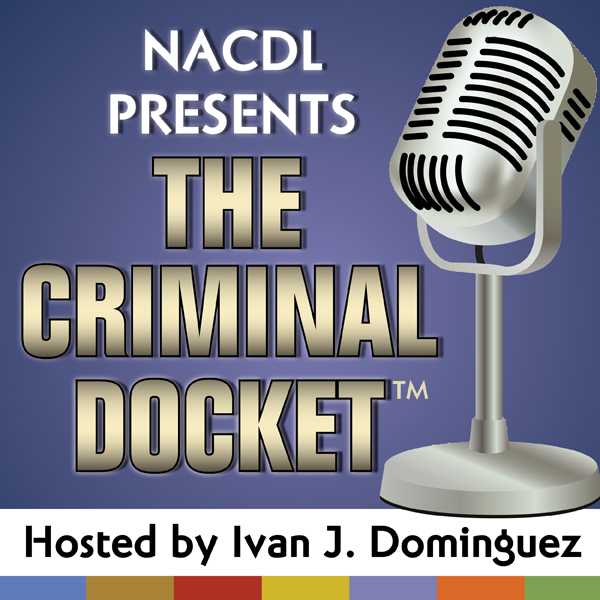 Episode Fourteen of NACDL's The Criminal Docket, Hosted by Ivan J. Dominguez