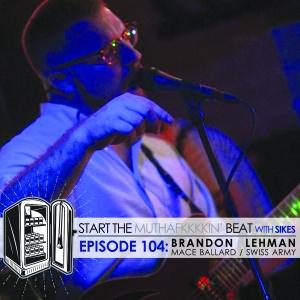 Start The Beat 104: BRANDON LEHMAN of MACE BALLARD & SWISS ARMY