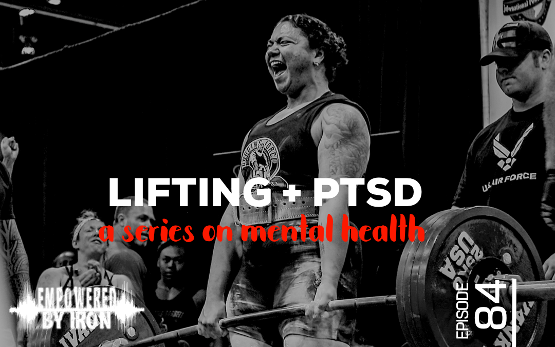 Lifting + PTSD: A Series on Mental Health - Episode 84 - Empowered