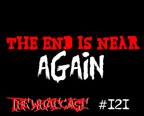 The What Cast #121 - The End Is Near! AGAIN!