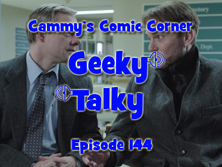Cammy's Comic Corner - Geeky Talky - Episode 144