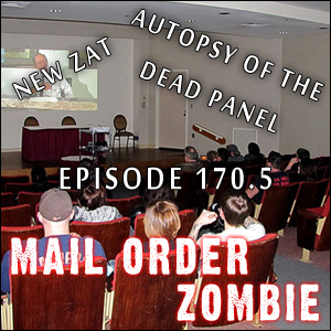 Mail Order Zombie: Episode 170.5 - Autopsy of the Dead Panel, plus the New ZAT