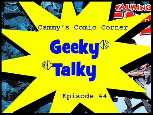 Cammy's Comic Corner - Geeky Talky - Episode 44