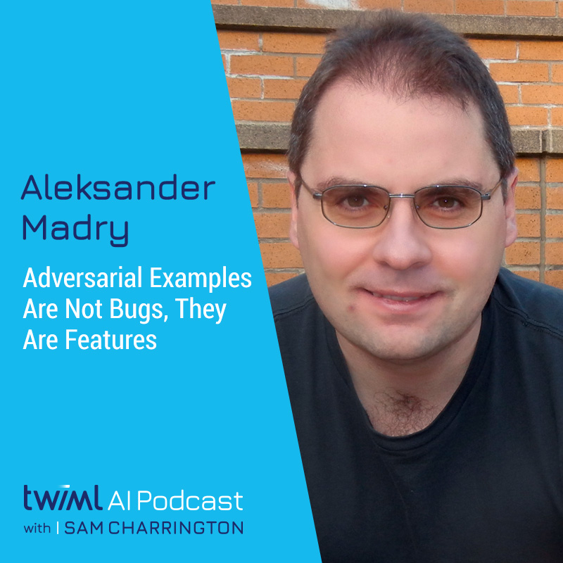 Adversarial Examples Are Not Bugs, They Are Features with Aleksander Madry - #369