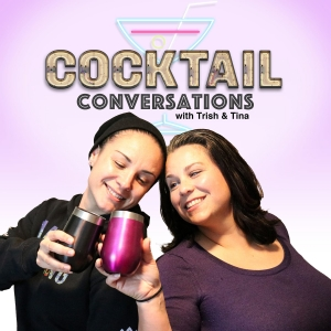 Cocktail Conversations with Trish & Tina Podcast
